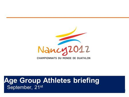 Age Group Athletes briefing September, 21 st. Briefing agenda Welcome and Introductions Competition Jury Schedules and Timetables Check-in and Procedures.