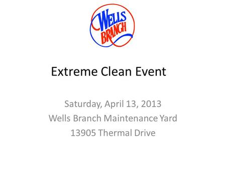 Extreme Clean Event Saturday, April 13, 2013 Wells Branch Maintenance Yard 13905 Thermal Drive.