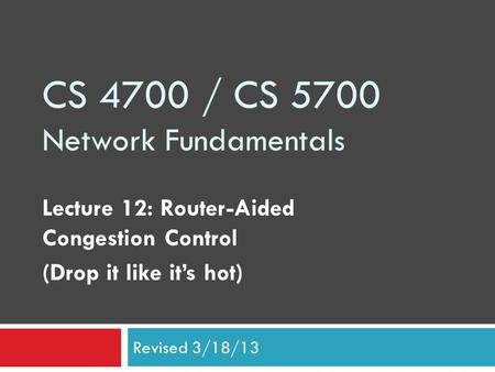 CS 4700 / CS 5700 Network Fundamentals Lecture 12: Router-Aided Congestion Control (Drop it like it's hot) Revised 3/18/13.