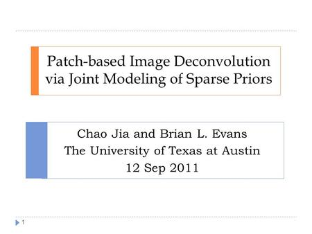 Patch-based Image Deconvolution via Joint Modeling of Sparse Priors Chao Jia and Brian L. Evans The University of Texas at Austin 12 Sep 2011 1.