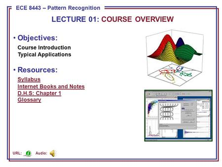 ECE 8443 – Pattern Recognition Objectives: Course Introduction Typical Applications Resources: Syllabus Internet Books and Notes D.H.S: Chapter 1 Glossary.