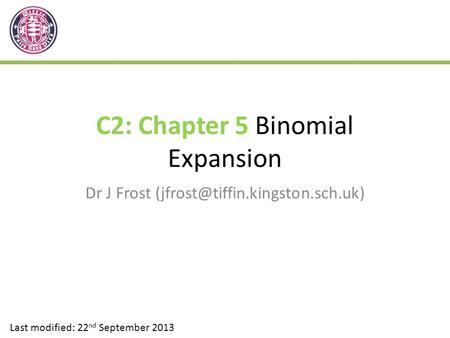 C2: Chapter 5 Binomial Expansion Dr J Frost Last modified: 22 nd September 2013.