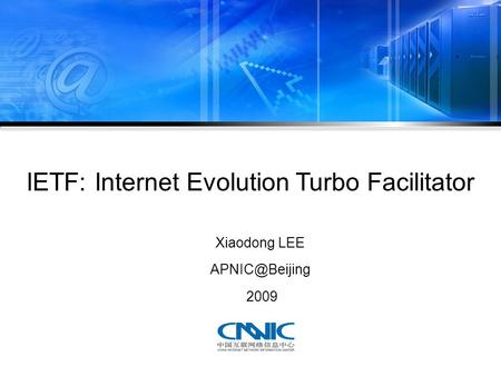 IETF: Internet Evolution Turbo Facilitator Xiaodong LEE 2009.