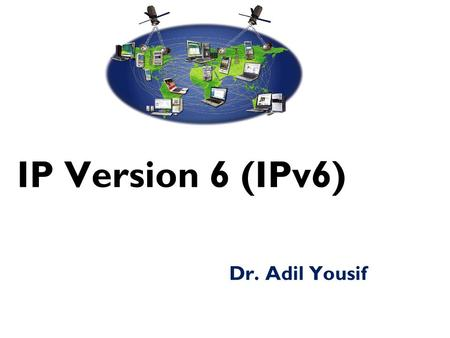 IP Version 6 (IPv6) Dr. Adil Yousif. Why IPv6?  Deficiency of IPv4  Address space exhaustion  New types of service  Integration  Multicast  Quality.