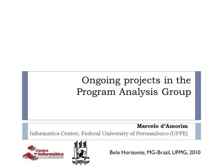 Ongoing projects in the Program Analysis Group Marcelo d'Amorim Informatics Center, Federal University of Pernambuco (UFPE) Belo Horizonte, MG-Brazil,