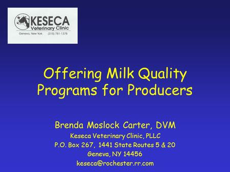 Offering Milk Quality Programs for Producers Brenda Moslock Carter, DVM Keseca Veterinary Clinic, PLLC P.O. Box 267, 1441 State Routes 5 & 20 Geneva, NY.