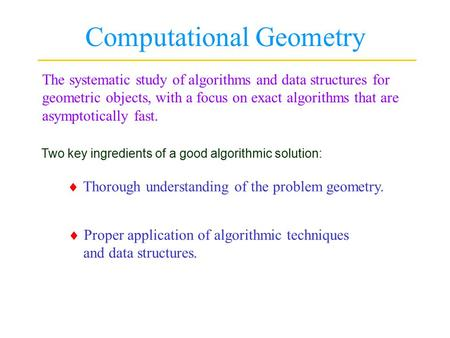 Computational Geometry The systematic study of algorithms and data structures for geometric objects, with a focus on exact algorithms that are asymptotically.