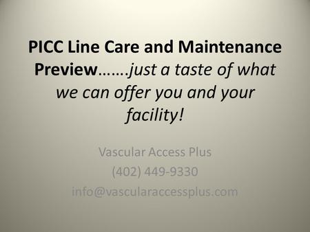 PICC Line Care and Maintenance Preview…….just a taste of what we can offer you and your facility! Vascular Access Plus (402) 449-9330