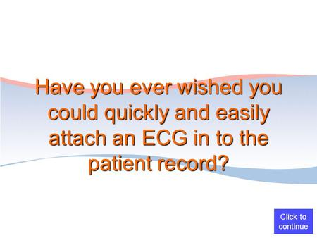 Have you ever wished you could quickly and easily attach an ECG in to the patient record? Click to continue.