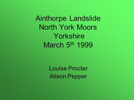 Ainthorpe Landslide North York Moors Yorkshire March 5 th 1999 Louise Procter Alison Pepper.