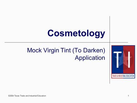 ©2004 Texas Trade and Industrial Education1 Cosmetology Mock Virgin Tint (To Darken) Application.