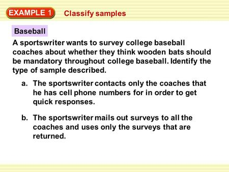 EXAMPLE 1 Classify samples A sportswriter wants to survey college baseball coaches about whether they think wooden bats should be mandatory throughout.