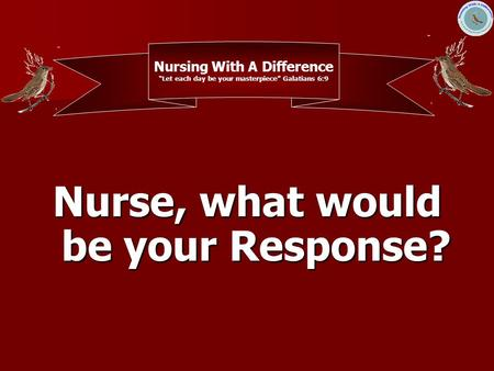 "Nurse, what would be your Response? Nursing With A Difference ""Let each day be your masterpiece"" Galatians 6:9."