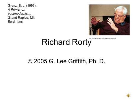 Richard Rorty  2005 G. Lee Griffith, Ph. D.  Grenz, S. J. (1996). A Primer on postmodernism. Grand Rapids,