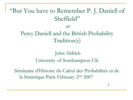 """But You have to Remember P. J. Daniell of Sheffield"" or Percy Daniell and the British Probability Tradition(s) John Aldrich University of Southampton."