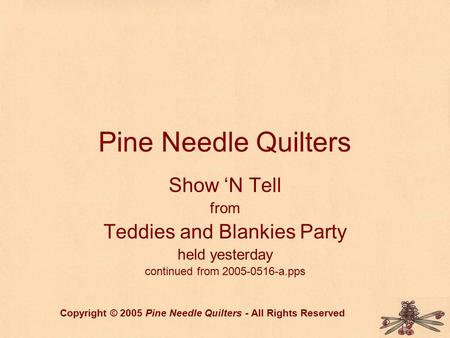 Pine Needle Quilters Show 'N Tell from Teddies and Blankies Party held yesterday continued from 2005-0516-a.pps Copyright © 2005 Pine Needle Quilters -