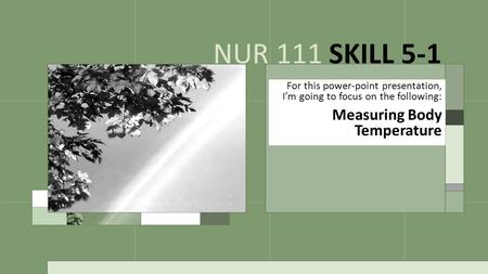 For this power-point presentation, I'm going to focus on the following: Measuring Body Temperature NUR 111 SKILL 5-1.