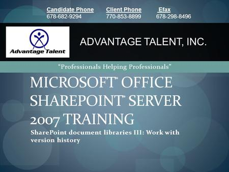 "SharePoint document libraries III: Work with version history MICROSOFT ® OFFICE SHAREPOINT ® SERVER 2007 TRAINING ADVANTAGE TALENT, INC. ""Professionals."