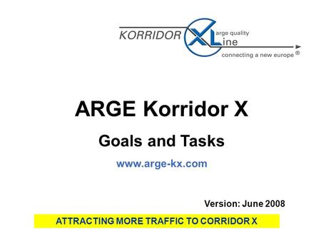 ARGE Korridor X Goals and Tasks www.arge-kx.com Version: June 2008 ATTRACTING MORE TRAFFIC TO CORRIDOR X.