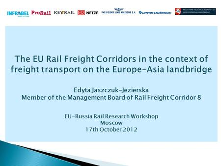 The EU Rail Freight Corridors in the context of freight transport on the Europe-Asia landbridge Edyta Jaszczuk-Jezierska Member of the Management Board.