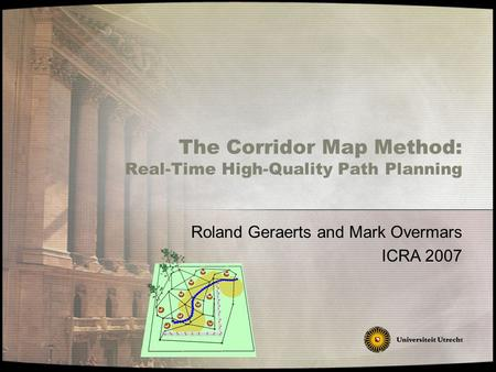 Roland Geraerts and Mark Overmars ICRA 2007 The Corridor Map Method: Real-Time High-Quality Path Planning.