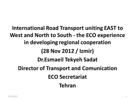 International Road Transport uniting EAST to West and North to South - the ECO experience in developing regional cooperation (28 Nov 2012 / Izmir) Dr.Esmaeil.