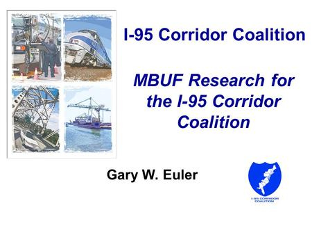 I-95 Corridor Coalition MBUF Research for the I-95 Corridor Coalition Gary W. Euler.