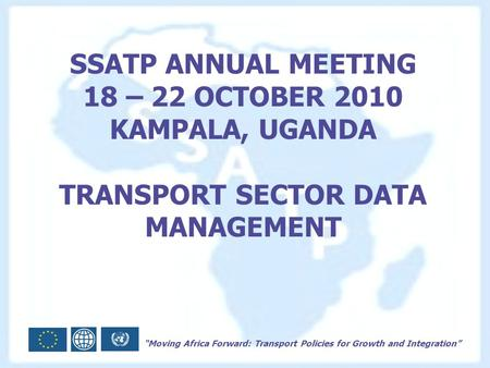 """Moving Africa Forward: Transport Policies for Growth and Integration"" SSATP ANNUAL MEETING 18 – 22 OCTOBER 2010 KAMPALA, UGANDA TRANSPORT SECTOR DATA."