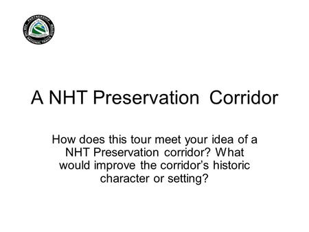 A NHT Preservation Corridor How does this tour meet your idea of a NHT Preservation corridor? What would improve the corridor's historic character or setting?