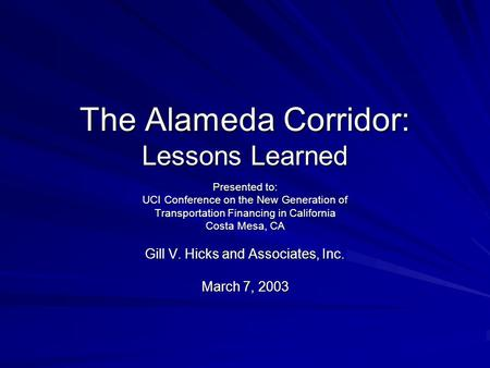 The Alameda Corridor: Lessons Learned Presented to: UCI Conference on the New Generation of Transportation Financing in California Costa Mesa, CA Gill.