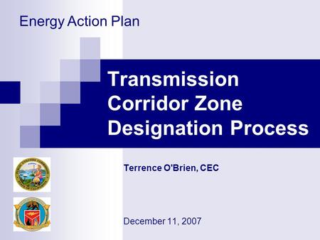 Transmission Corridor Zone Designation Process Terrence O'Brien, CEC December 11, 2007 Energy Action Plan.