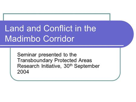 Land and Conflict in the Madimbo Corridor Seminar presented to the Transboundary Protected Areas Research Initiative, 30 th September 2004.