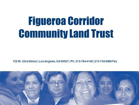 Figueroa Corridor Community Land Trust 152 W. 32nd Street | Los Angeles, CA 90007 | Ph: 213-784-4140 | 213-745-9969 Fax.