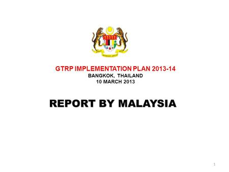 1 REPORT BY MALAYSIA GTRP IMPLEMENTATION PLAN 2013-14 BANGKOK, THAILAND 10 MARCH 2013.