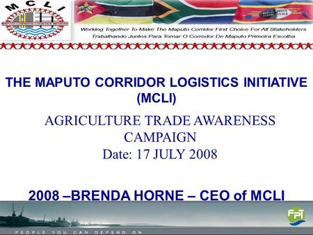 THE MAPUTO CORRIDOR LOGISTICS INITIATIVE (MCLI) 2008 –BRENDA HORNE – CEO of MCLI AGRICULTURE TRADE AWARENESS CAMPAIGN Date: 17 JULY 2008.