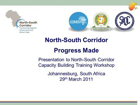 North-South Corridor Progress Made Presentation to North-South Corridor Capacity Building Training Workshop Johannesburg, South Africa 29 th March 2011.