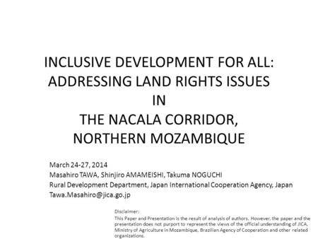 INCLUSIVE DEVELOPMENT FOR ALL: ADDRESSING LAND RIGHTS ISSUES IN THE NACALA CORRIDOR, NORTHERN MOZAMBIQUE March 24-27, 2014 Masahiro TAWA, Shinjiro AMAMEISHI,
