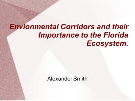 Envionmental Corridors and their Importance to the Florida Ecosystem. Alexander Smith.