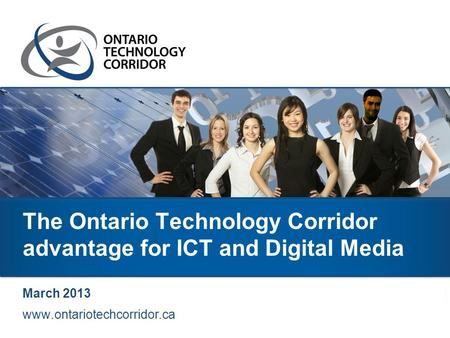 The Ontario Technology Corridor advantage for ICT and Digital Media March 2013 www.ontariotechcorridor.ca.