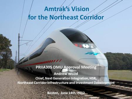 1 Amtrak's Vision for the Northeast Corridor PRIIA 305 Annual General Meeting – June 14 th, 2012 1 PRIIA305 DMU Approval Meeting Andrew Wood Chief, Next.