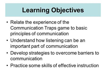 Learning Objectives Relate the experience of the Communication Traps game to basic principles of communication Understand how listening can be an important.