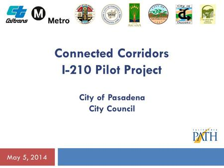 May 5, 2014 Connected Corridors I-210 Pilot Project City of Pasadena City Council.