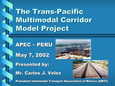 The Trans-Pacific Multimodal Corridor Model Project APEC – PERU May 7, 2002 Presented by: Mr. Carlos J. Velez President: Intermodal Transport Association.