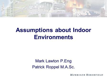 Assumptions about Indoor Environments Mark Lawton P.Eng Patrick Roppel M.A.Sc.