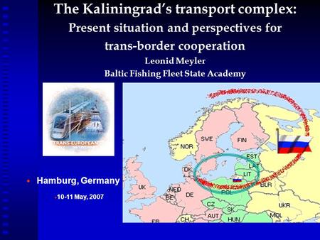 The Kaliningrad's transport complex: Present situation and perspectives for trans-border cooperation Leonid Meyler Baltic Fishing Fleet State Academy 