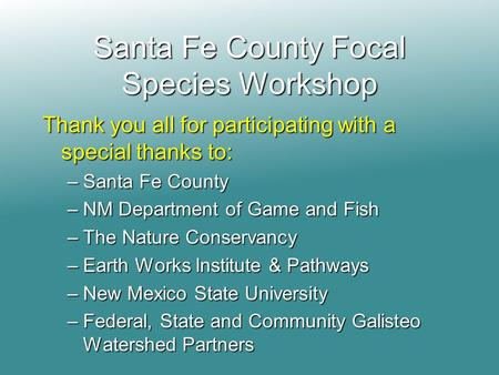 Santa Fe County Focal Species Workshop Thank you all for participating with a special thanks to: –Santa Fe County –NM Department of Game and Fish –The.
