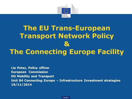 Transport The EU Trans-European Transport Network Policy & The Connecting Europe Facility Lia Potec, Policy officer European Commission DG Mobility and.