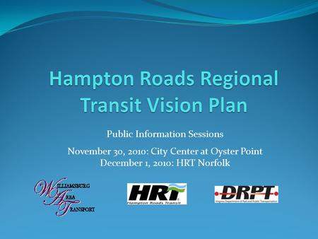 Public Information Sessions November 30, 2010: City Center at Oyster Point December 1, 2010: HRT Norfolk.