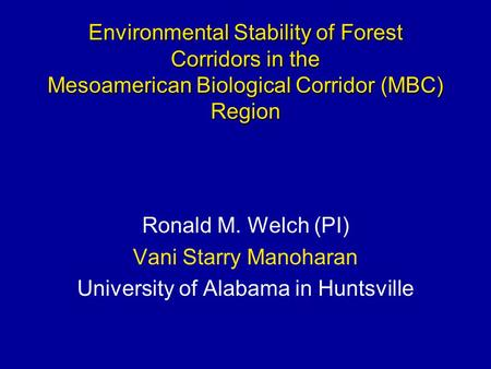 Ronald M. Welch (PI) Vani Starry Manoharan University of Alabama in Huntsville Environmental Stability of Forest Corridors in the Mesoamerican Biological.