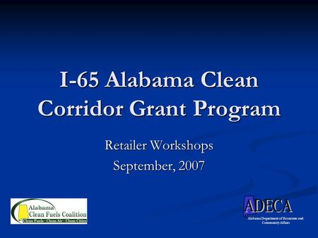 I-65 Alabama Clean Corridor Grant Program Retailer Workshops September, 2007 Alabama Department of Economic and Community Affairs.